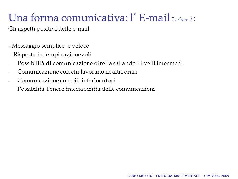Una forma comunicativa: l' E-mail L ezione 10 Gli aspetti positivi delle e-mail - Messaggio semplice e veloce - Risposta in tempi ragionevoli - Possibilità di comunicazione diretta saltando i livelli intermedi - Comunicazione con chi lavorano in altri orari - Comunicazione con più interlocutori - Possibilità Tenere traccia scritta delle comunicazioni FABIO MUZZIO - EDITORIA MULTIMEDIALE – CIM 2008-2009