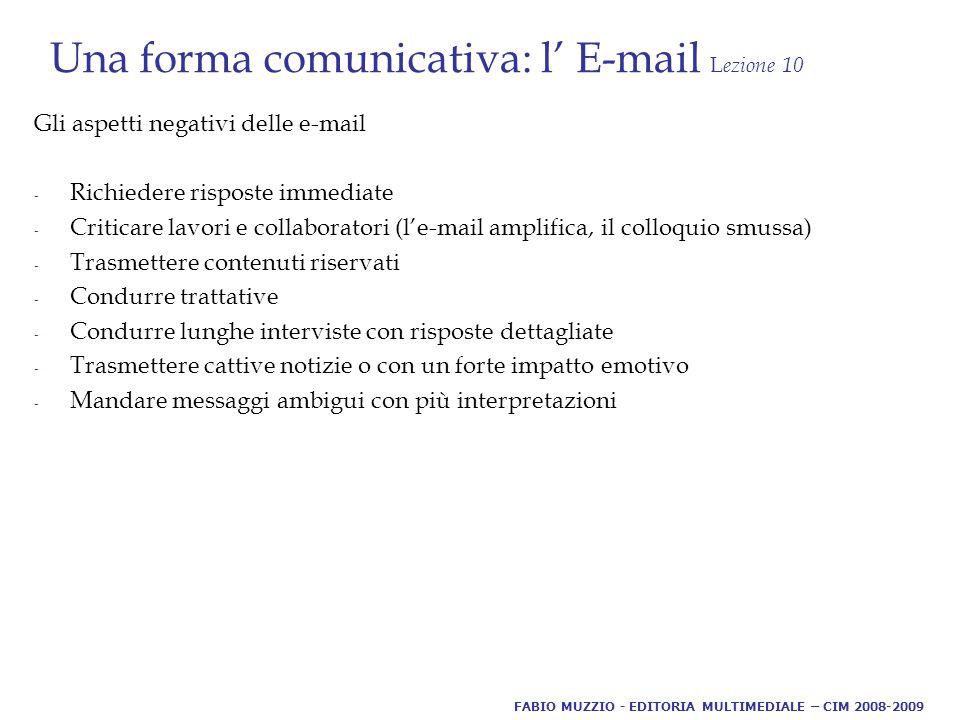 Una forma comunicativa: l' E-mail L ezione 10 Gli aspetti negativi delle e-mail - Richiedere risposte immediate - Criticare lavori e collaboratori (l'e-mail amplifica, il colloquio smussa) - Trasmettere contenuti riservati - Condurre trattative - Condurre lunghe interviste con risposte dettagliate - Trasmettere cattive notizie o con un forte impatto emotivo - Mandare messaggi ambigui con più interpretazioni FABIO MUZZIO - EDITORIA MULTIMEDIALE – CIM 2008-2009