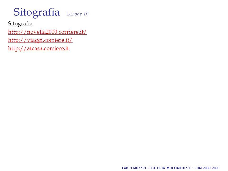 Sitografia L ezione 10 Sitografia http://novella2000.corriere.it/ http://viaggi.corriere.it/ http://atcasa.corriere.it FABIO MUZZIO - EDITORIA MULTIMEDIALE – CIM 2008-2009
