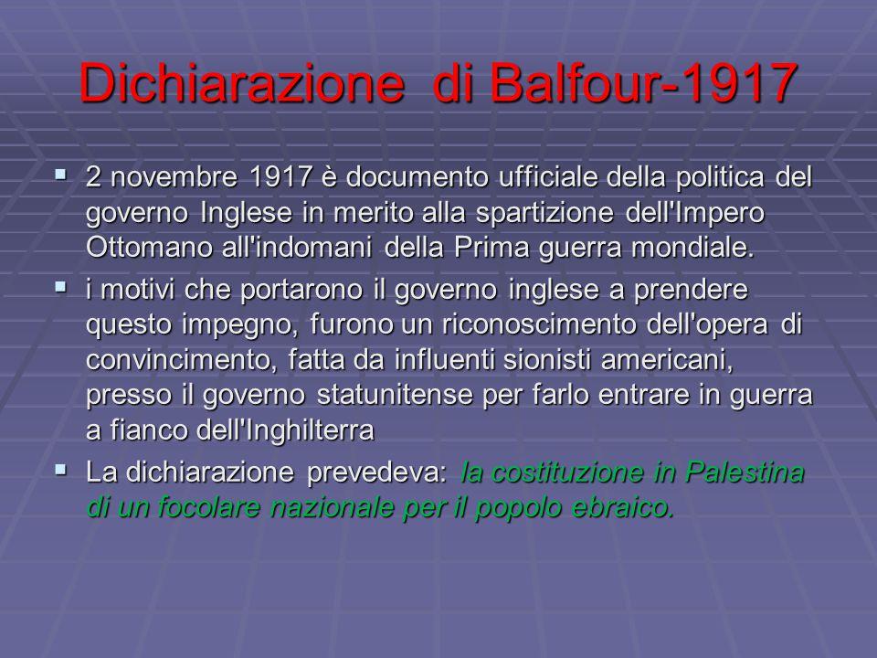 Dichiarazione di Balfour-1917  2 novembre 1917 è documento ufficiale della politica del governo Inglese in merito alla spartizione dell Impero Ottomano all indomani della Prima guerra mondiale.