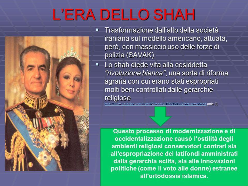 L'ERA DELLO SHAH  Trasformazione dall'alto della società iraniana sul modello americano, attuata, però, con massiccio uso delle forze di polizia (SAVAK)  Lo shah diede vita alla cosiddetta rivoluzione bianca , una sorta di riforma agraria con cui erano stati espropriati molti beni controllati dalle gerarchie religiose http://www.youtube.com/watch?v=ocWU6KbIMAw&feature=related (min 3) http://www.youtube.com/watch?v=ocWU6KbIMAw&feature=related Questo processo di modernizzazione e di occidentalizzazione causò l ostilità degli ambienti religiosi conservatori contrari sia all espropriazione dei latifondi amministrati dalla gerarchia sciita, sia alle innovazioni politiche (come il voto alle donne) estranee all ortodossia islamica.