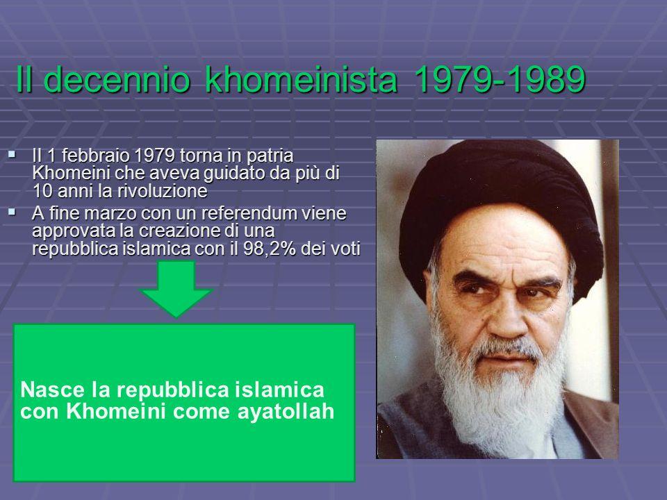 Il decennio khomeinista 1979-1989  Il 1 febbraio 1979 torna in patria Khomeini che aveva guidato da più di 10 anni la rivoluzione  A fine marzo con un referendum viene approvata la creazione di una repubblica islamica con il 98,2% dei voti Nasce la repubblica islamica con Khomeini come ayatollah