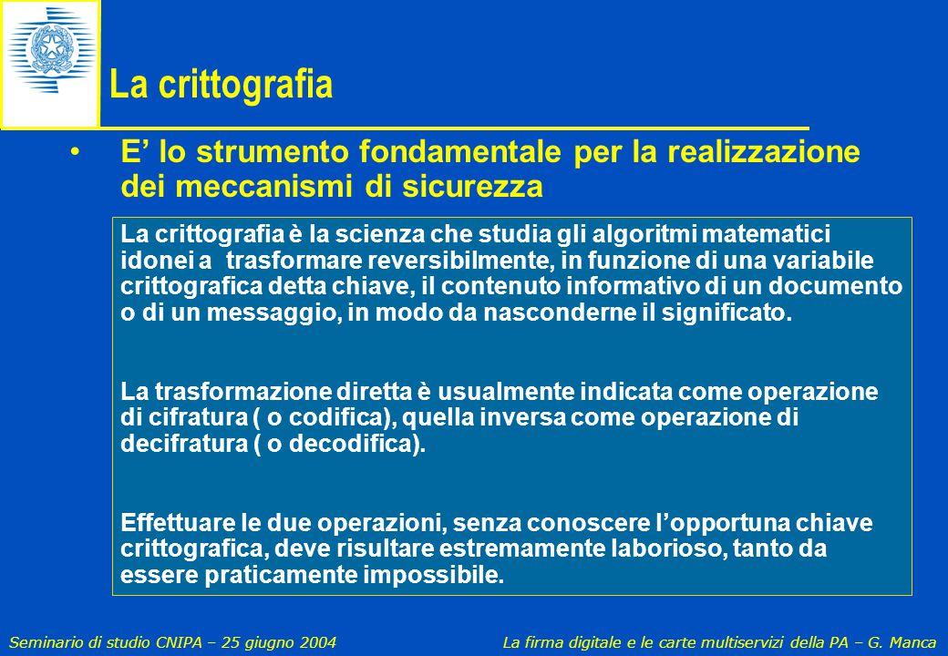 Seminario di studio CNIPA – 25 giugno 2004 La firma digitale e le carte multiservizi della PA – G. Manca La crittografia E' lo strumento fondamentale