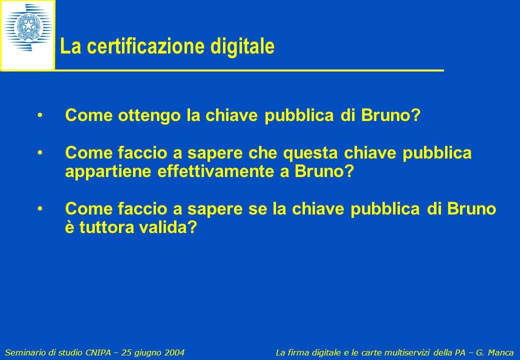 Seminario di studio CNIPA – 25 giugno 2004 La firma digitale e le carte multiservizi della PA – G. Manca La certificazione digitale Come ottengo la ch