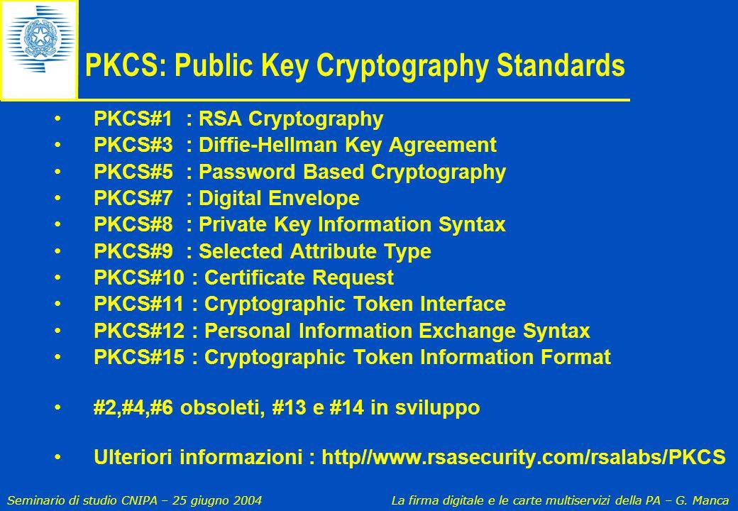 Seminario di studio CNIPA – 25 giugno 2004 La firma digitale e le carte multiservizi della PA – G. Manca PKCS: Public Key Cryptography Standards PKCS#