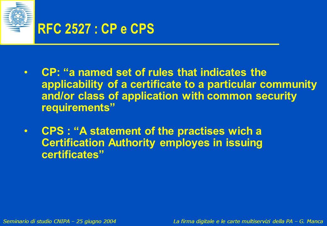 """Seminario di studio CNIPA – 25 giugno 2004 La firma digitale e le carte multiservizi della PA – G. Manca RFC 2527 : CP e CPS CP: """"a named set of rules"""