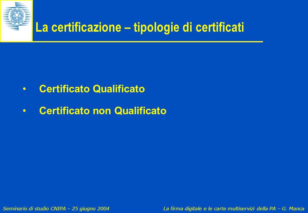 Seminario di studio CNIPA – 25 giugno 2004 La firma digitale e le carte multiservizi della PA – G. Manca La certificazione – tipologie di certificati