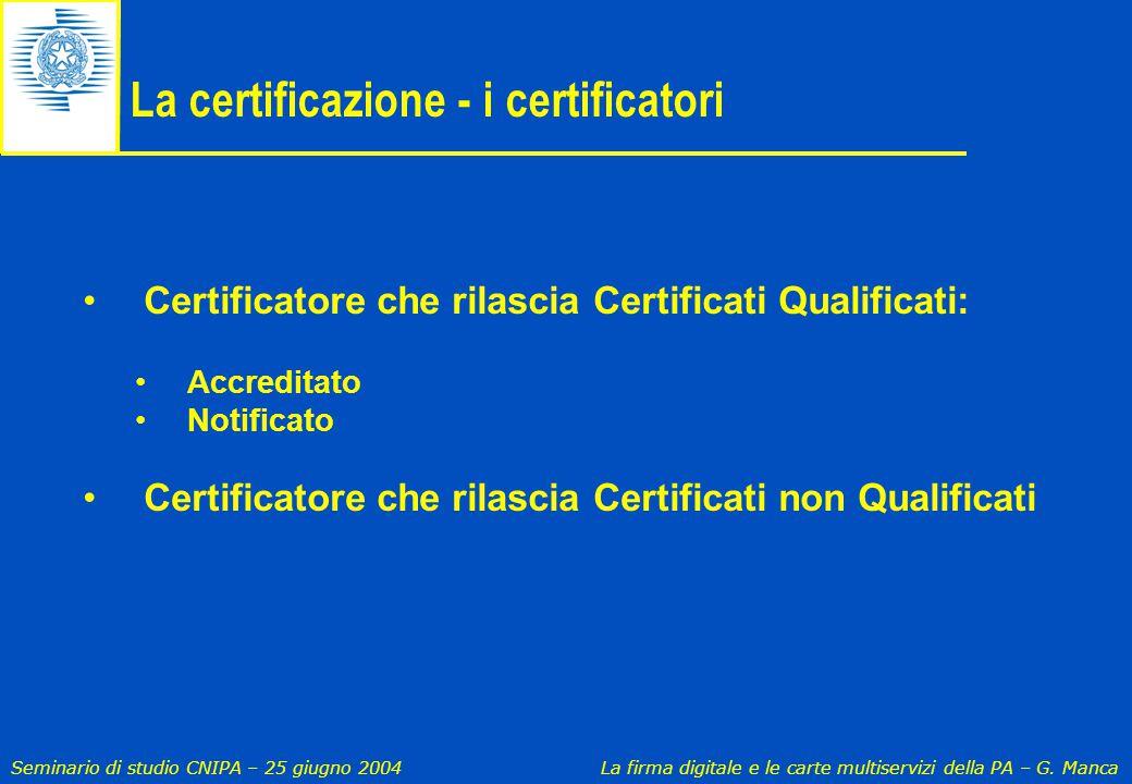 Seminario di studio CNIPA – 25 giugno 2004 La firma digitale e le carte multiservizi della PA – G. Manca La certificazione - i certificatori Certifica