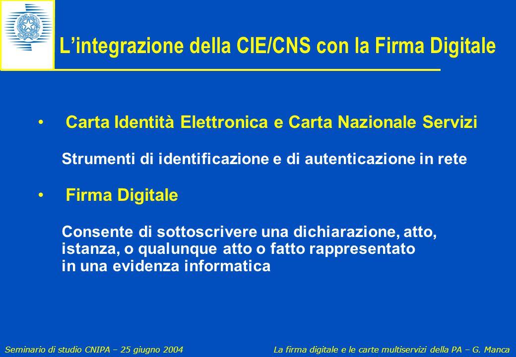 Seminario di studio CNIPA – 25 giugno 2004 La firma digitale e le carte multiservizi della PA – G. Manca L'integrazione della CIE/CNS con la Firma Dig