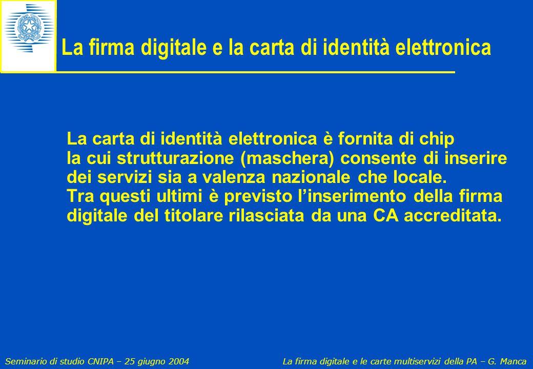 Seminario di studio CNIPA – 25 giugno 2004 La firma digitale e le carte multiservizi della PA – G. Manca La firma digitale e la carta di identità elet