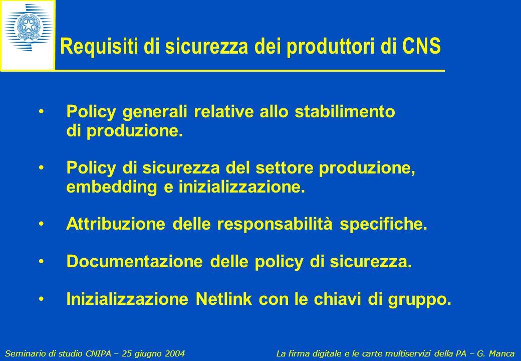 Seminario di studio CNIPA – 25 giugno 2004 La firma digitale e le carte multiservizi della PA – G. Manca Requisiti di sicurezza dei produttori di CNS