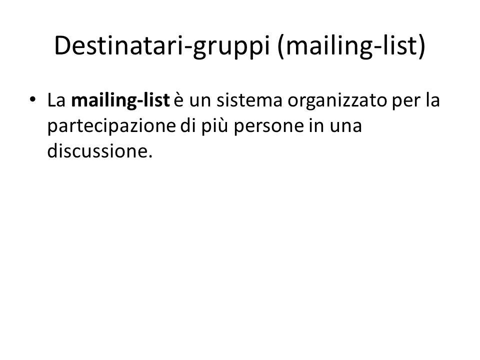 Destinatari-gruppi (mailing-list) La mailing-list è un sistema organizzato per la partecipazione di più persone in una discussione.