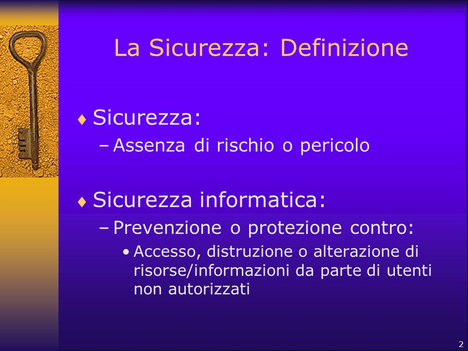 2 La Sicurezza: Definizione  Sicurezza: –Assenza di rischio o pericolo  Sicurezza informatica: –Prevenzione o protezione contro: Accesso, distruzion