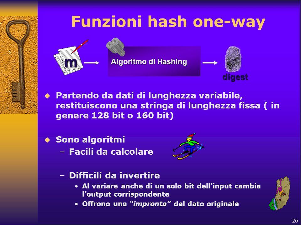 26 Funzioni hash one-way m Algoritmo di Hashing digest  Partendo da dati di lunghezza variabile, restituiscono una stringa di lunghezza fissa ( in ge