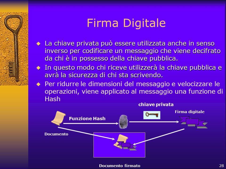 28 Firma Digitale  La chiave privata può essere utilizzata anche in senso inverso per codificare un messaggio che viene decifrato da chi è in possess