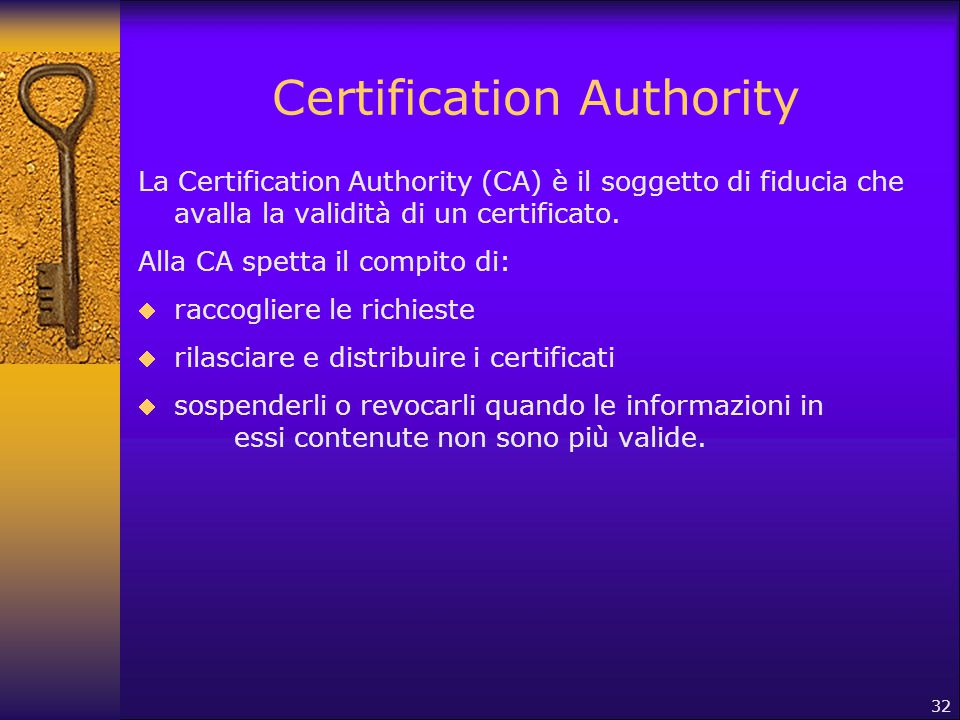 32 Certification Authority La Certification Authority (CA) è il soggetto di fiducia che avalla la validità di un certificato. Alla CA spetta il compit