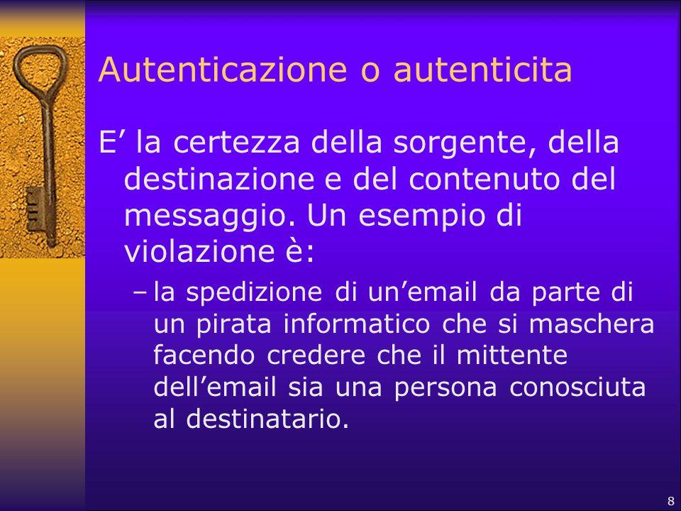 8 Autenticazione o autenticita E' la certezza della sorgente, della destinazione e del contenuto del messaggio. Un esempio di violazione è: –la spediz