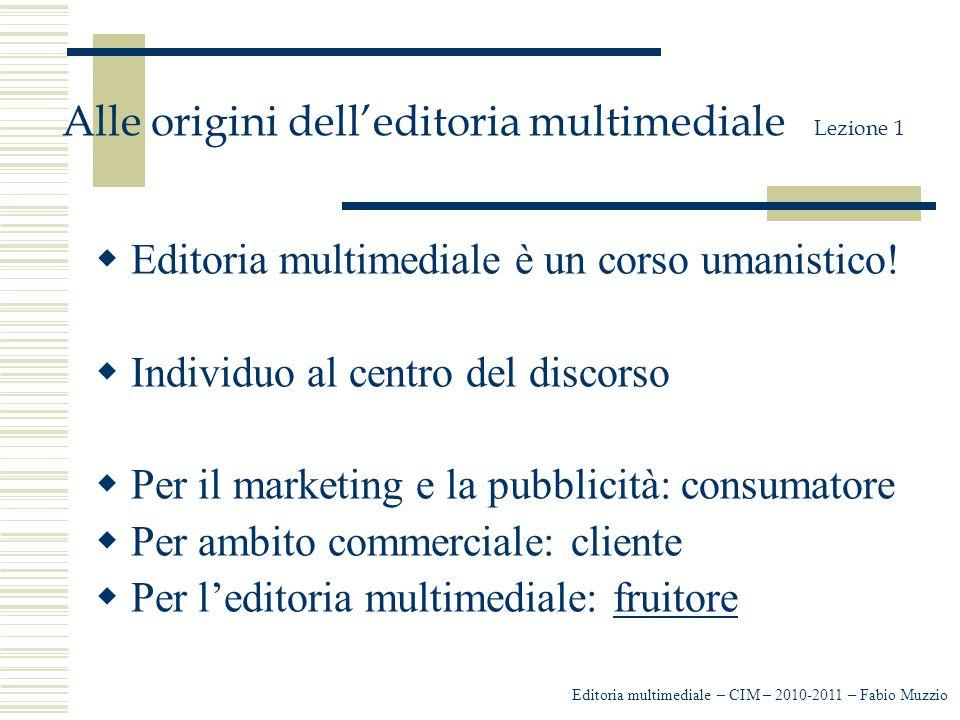 Editoria multimediale – CIM – 2010-2011 – Fabio Muzzio Alle origini dell'editoria multimediale Lezione 1  Editoria multimediale è un corso umanistico.