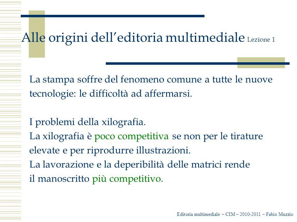Editoria multimediale – CIM – 2010-2011 – Fabio Muzzio Alle origini dell'editoria multimediale Lezione 1 La stampa soffre del fenomeno comune a tutte le nuove tecnologie: le difficoltà ad affermarsi.