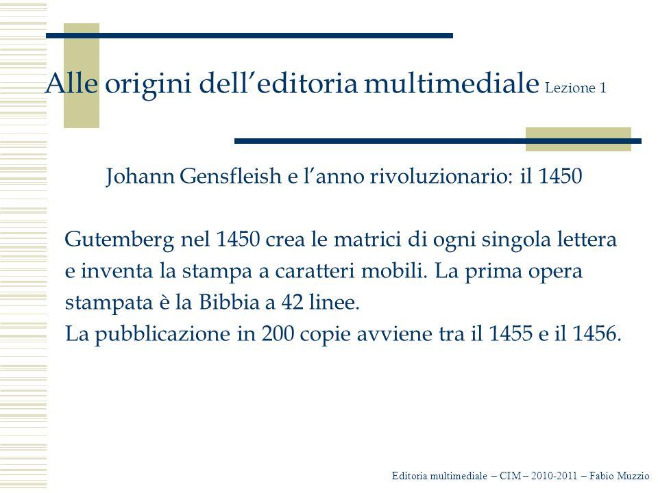 Editoria multimediale – CIM – 2010-2011 – Fabio Muzzio Alle origini dell'editoria multimediale Lezione 1 Johann Gensfleish e l'anno rivoluzionario: il 1450 Gutemberg nel 1450 crea le matrici di ogni singola lettera e inventa la stampa a caratteri mobili.