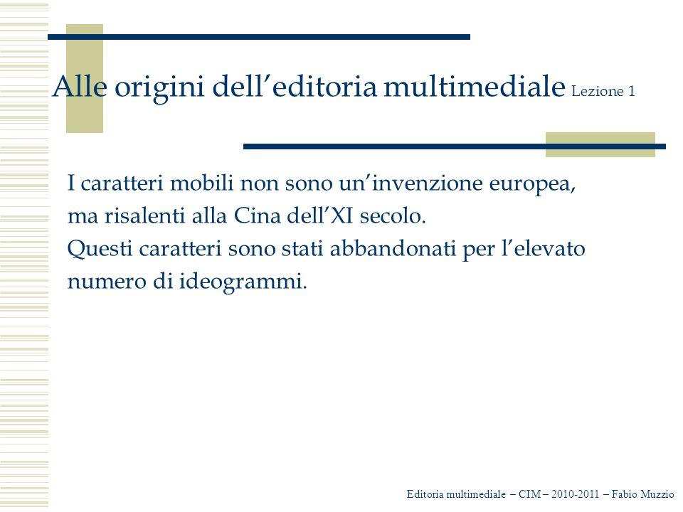 Editoria multimediale – CIM – 2010-2011 – Fabio Muzzio Alle origini dell'editoria multimediale Lezione 1 I caratteri mobili non sono un'invenzione europea, ma risalenti alla Cina dell'XI secolo.