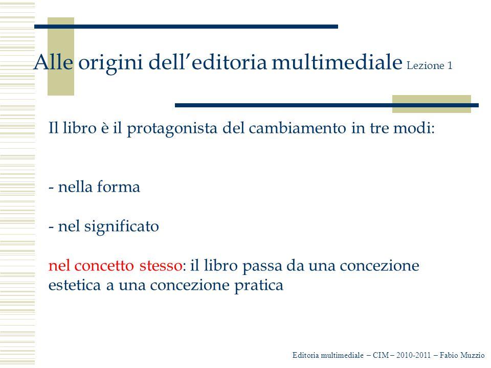 Editoria multimediale – CIM – 2010-2011 – Fabio Muzzio Alle origini dell'editoria multimediale Lezione 1 Il libro è il protagonista del cambiamento in tre modi: - nella forma - nel significato nel concetto stesso: il libro passa da una concezione estetica a una concezione pratica