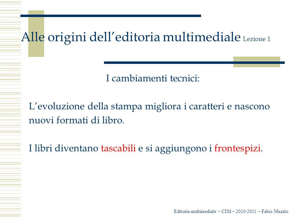 Editoria multimediale – CIM – 2010-2011 – Fabio Muzzio Alle origini dell'editoria multimediale Lezione 1 I cambiamenti tecnici: L'evoluzione della stampa migliora i caratteri e nascono nuovi formati di libro.