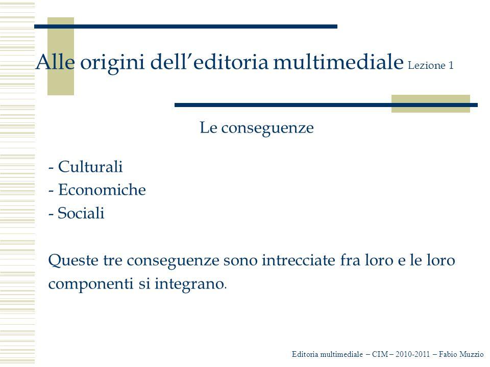 Editoria multimediale – CIM – 2010-2011 – Fabio Muzzio Alle origini dell'editoria multimediale Lezione 1 Le conseguenze - Culturali - Economiche - Sociali Queste tre conseguenze sono intrecciate fra loro e le loro componenti si integrano.