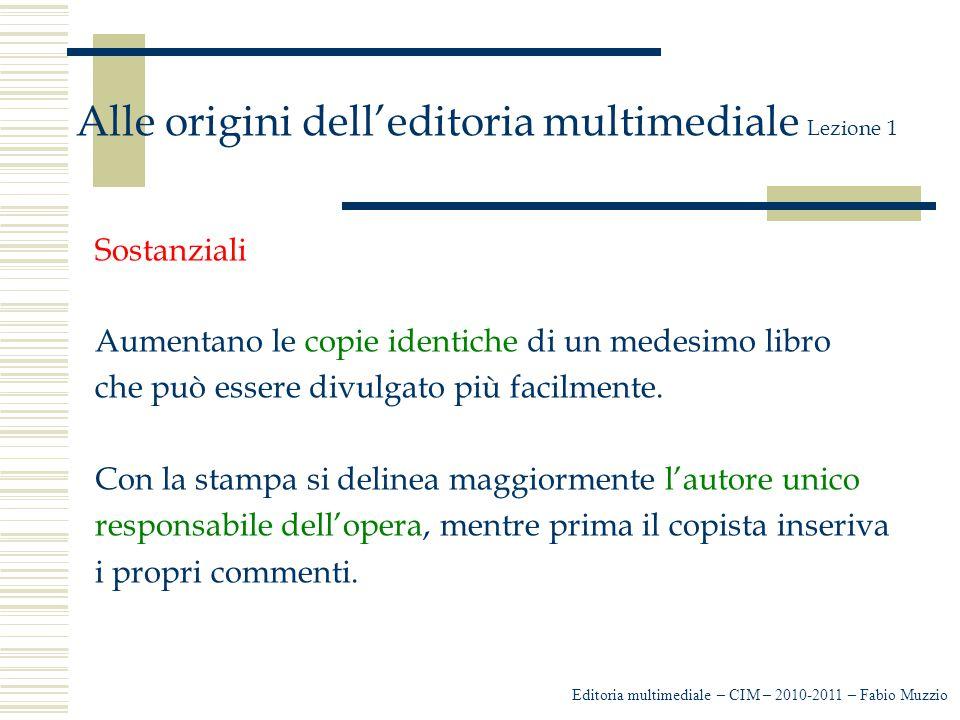 Editoria multimediale – CIM – 2010-2011 – Fabio Muzzio Alle origini dell'editoria multimediale Lezione 1 Sostanziali Aumentano le copie identiche di un medesimo libro che può essere divulgato più facilmente.