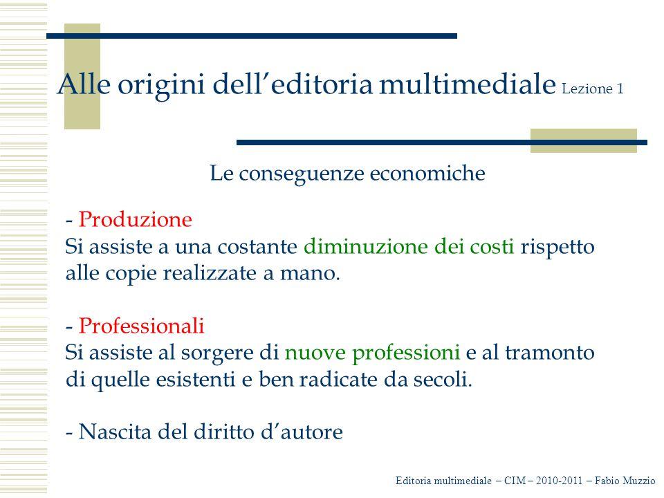 Editoria multimediale – CIM – 2010-2011 – Fabio Muzzio Alle origini dell'editoria multimediale Lezione 1 Le conseguenze economiche - Produzione Si assiste a una costante diminuzione dei costi rispetto alle copie realizzate a mano.
