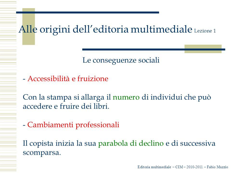 Editoria multimediale – CIM – 2010-2011 – Fabio Muzzio Alle origini dell'editoria multimediale Lezione 1 Le conseguenze sociali - Accessibilità e fruizione Con la stampa si allarga il numero di individui che può accedere e fruire dei libri.