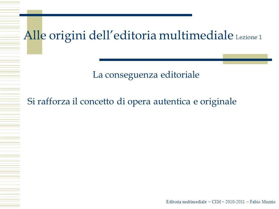 Editoria multimediale – CIM – 2010-2011 – Fabio Muzzio Alle origini dell'editoria multimediale Lezione 1 La conseguenza editoriale Si rafforza il concetto di opera autentica e originale