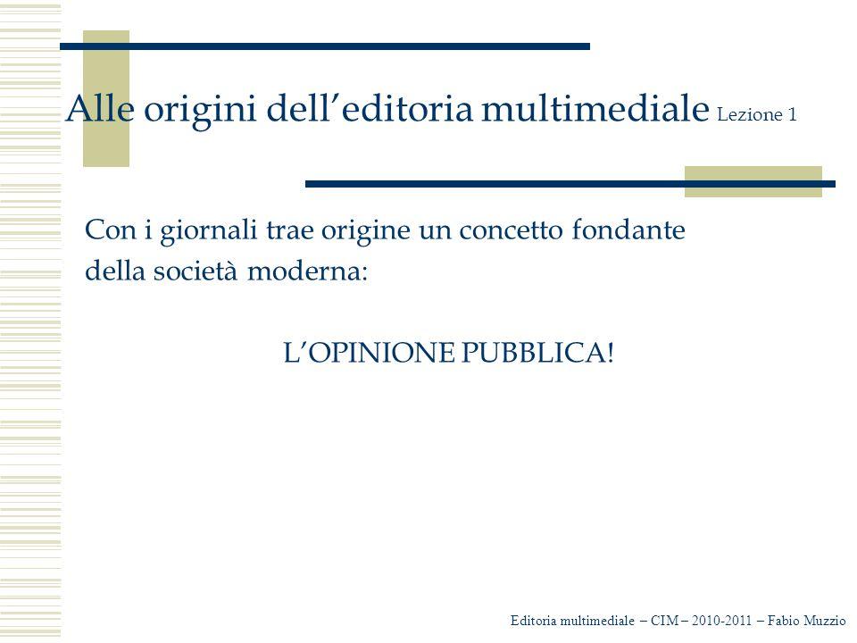 Editoria multimediale – CIM – 2010-2011 – Fabio Muzzio Alle origini dell'editoria multimediale Lezione 1 Con i giornali trae origine un concetto fondante della società moderna: L'OPINIONE PUBBLICA!