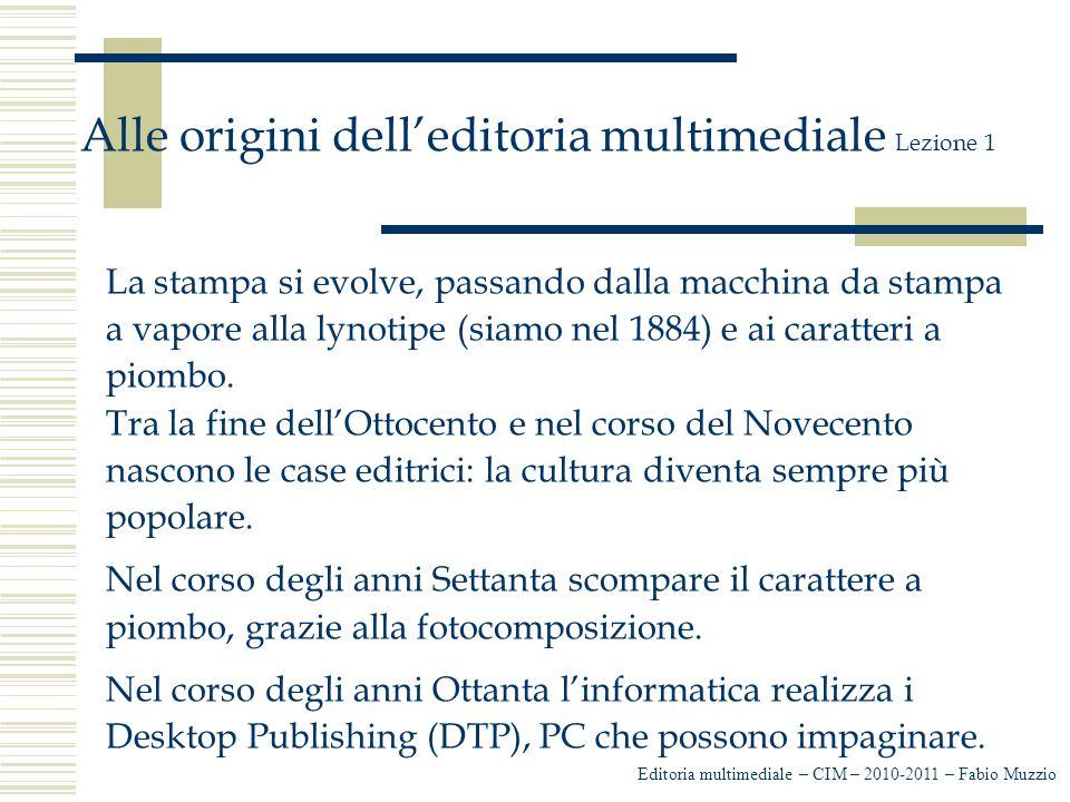 Editoria multimediale – CIM – 2010-2011 – Fabio Muzzio Alle origini dell'editoria multimediale Lezione 1 La stampa si evolve, passando dalla macchina da stampa a vapore alla lynotipe (siamo nel 1884) e ai caratteri a piombo.