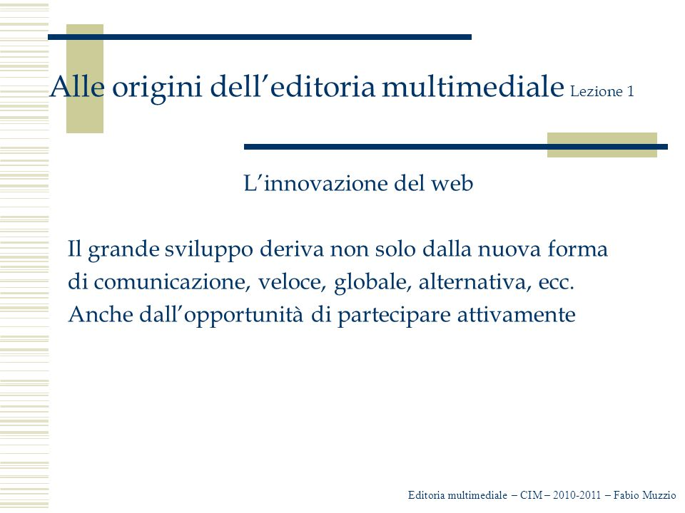 Editoria multimediale – CIM – 2010-2011 – Fabio Muzzio Alle origini dell'editoria multimediale Lezione 1 L'innovazione del web Il grande sviluppo deriva non solo dalla nuova forma di comunicazione, veloce, globale, alternativa, ecc.