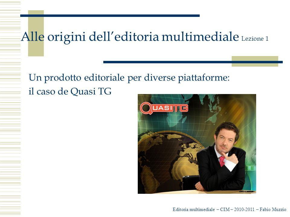 Editoria multimediale – CIM – 2010-2011 – Fabio Muzzio Alle origini dell'editoria multimediale Lezione 1 Un prodotto editoriale per diverse piattaforme: il caso de Quasi TG