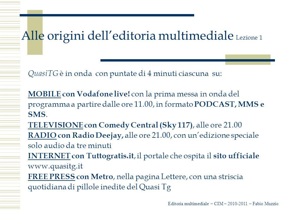 Editoria multimediale – CIM – 2010-2011 – Fabio Muzzio Alle origini dell'editoria multimediale Lezione 1 QuasiTG è in onda con puntate di 4 minuti ciascuna su: MOBILE con Vodafone live.