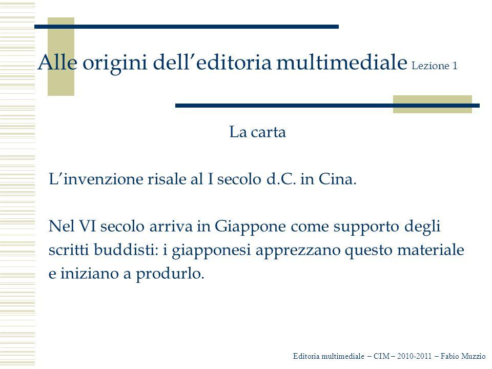 Editoria multimediale – CIM – 2010-2011 – Fabio Muzzio Alle origini dell'editoria multimediale Lezione 1 La carta L'invenzione risale al I secolo d.C.