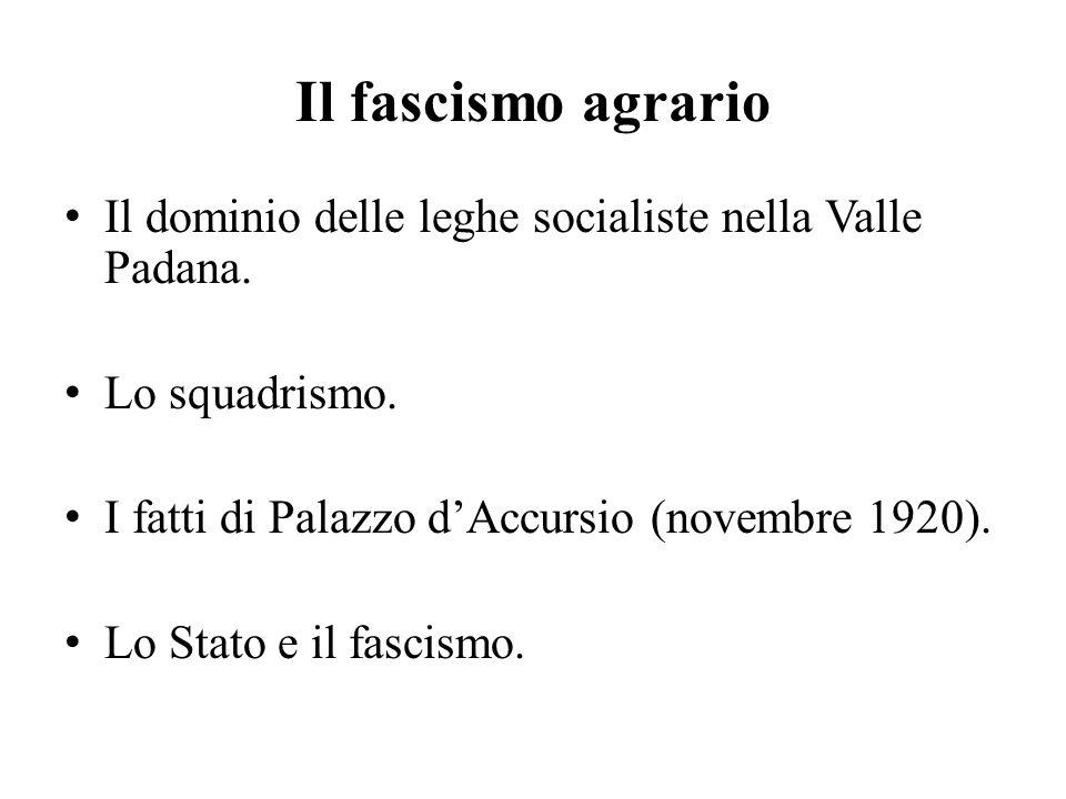 Il fascismo agrario Il dominio delle leghe socialiste nella Valle Padana. Lo squadrismo. I fatti di Palazzo d'Accursio (novembre 1920). Lo Stato e il
