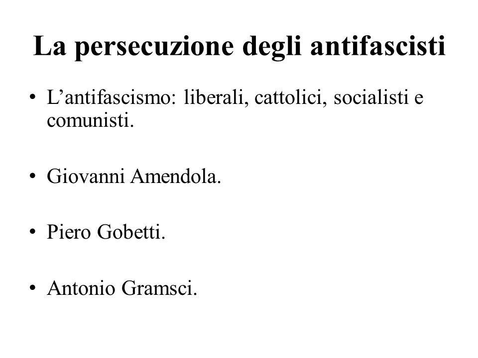 La persecuzione degli antifascisti L'antifascismo: liberali, cattolici, socialisti e comunisti. Giovanni Amendola. Piero Gobetti. Antonio Gramsci.