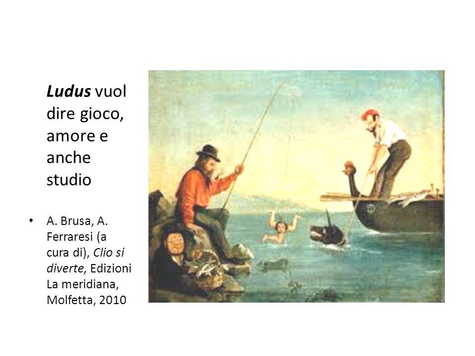 Ludus vuol dire gioco, amore e anche studio A. Brusa, A. Ferraresi (a cura di), Clio si diverte, Edizioni La meridiana, Molfetta, 2010