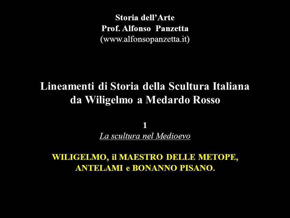 Lineamenti di Storia della Scultura Italiana da Wiligelmo a Medardo Rosso 1 La scultura nel Medioevo WILIGELMO, il MAESTRO DELLE METOPE, ANTELAMI e BONANNO PISANO.