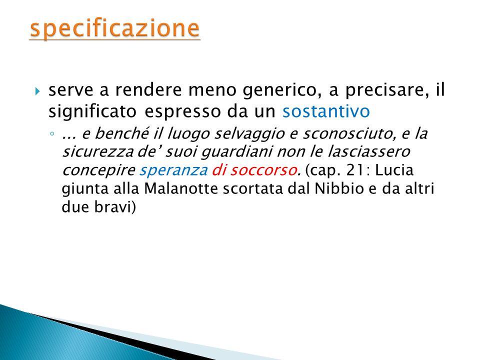  serve a rendere meno generico, a precisare, il significato espresso da un sostantivo ◦...