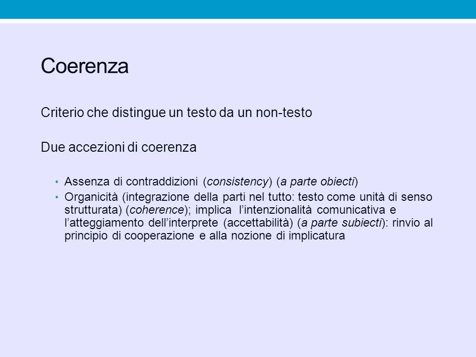 Coerenza Criterio che distingue un testo da un non-testo Due accezioni di coerenza Assenza di contraddizioni (consistency) (a parte obiecti) Organicit