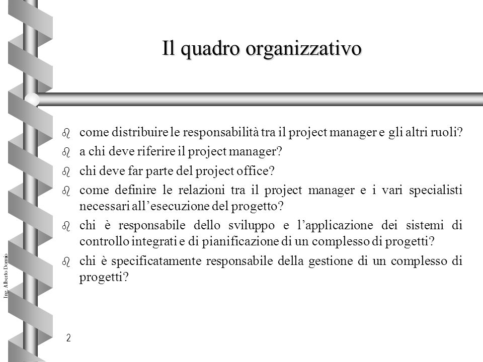 Ing. Alberto Dormio 2 Il quadro organizzativo b come distribuire le responsabilità tra il project manager e gli altri ruoli? b a chi deve riferire il