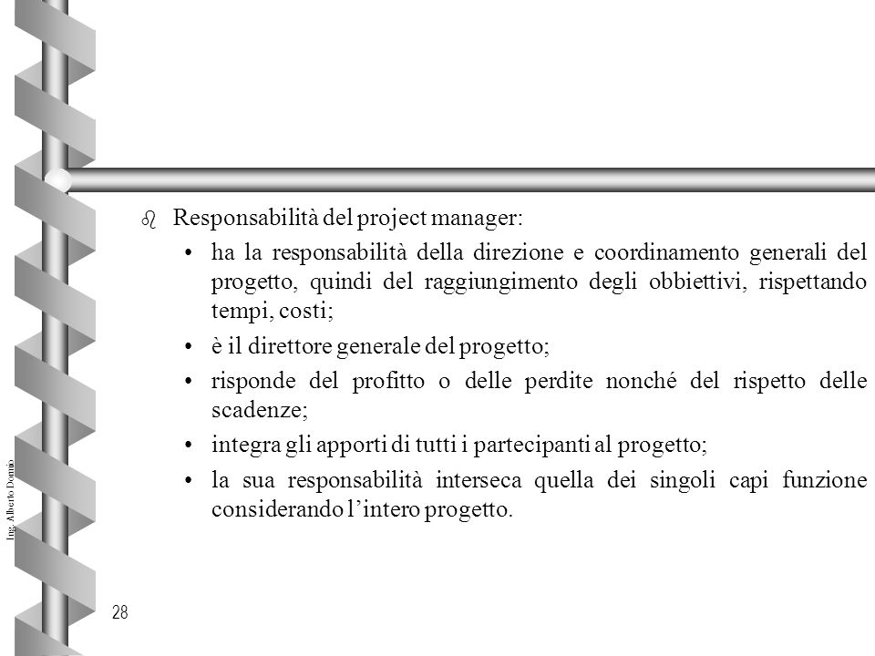 Ing. Alberto Dormio 28 b Responsabilità del project manager: ha la responsabilità della direzione e coordinamento generali del progetto, quindi del ra