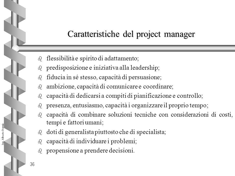 Ing. Alberto Dormio 36 Caratteristiche del project manager b flessibilità e spirito di adattamento; b predisposizione e iniziativa alla leadership; b