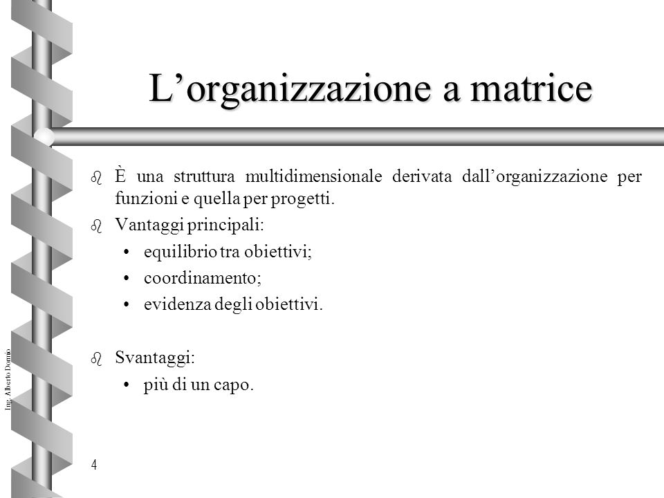 Ing. Alberto Dormio 4 L'organizzazione a matrice b È una struttura multidimensionale derivata dall'organizzazione per funzioni e quella per progetti.