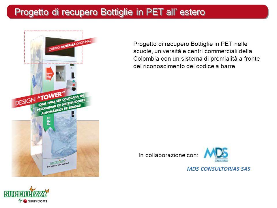 Progetto di recupero Bottiglie in PET all' estero Progetto di recupero Bottiglie in PET nelle scuole, università e centri commerciali della Colombia con un sistema di premialità a fronte del riconoscimento del codice a barre In collaborazione con: MDS CONSULTORIAS SAS