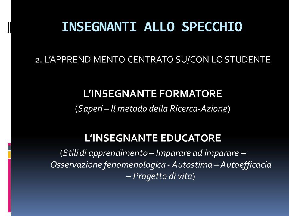 INSEGNANTI ALLO SPECCHIO 2. L'APPRENDIMENTO CENTRATO SU/CON LO STUDENTE L'INSEGNANTE FORMATORE (Saperi – Il metodo della Ricerca-Azione) L'INSEGNANTE